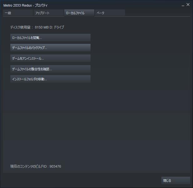 Steam 版の場合、Metro 2033 Redux のプロパティ画面を開き、ローカルファイルタブのローカルファイルを閲覧ボタンをクリックして Metro 2033 Redux のインストールフォルダを開く
