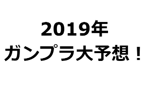 2019年発売のガンプラ大予想!t